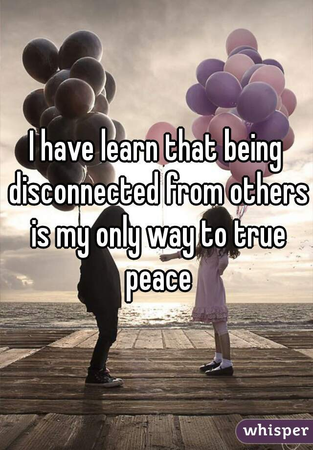 I have learn that being disconnected from others is my only way to true peace