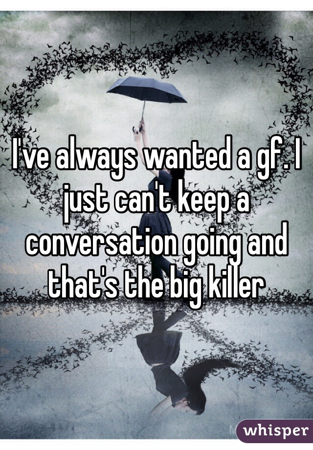 I've always wanted a gf. I just can't keep a conversation going and that's the big killer