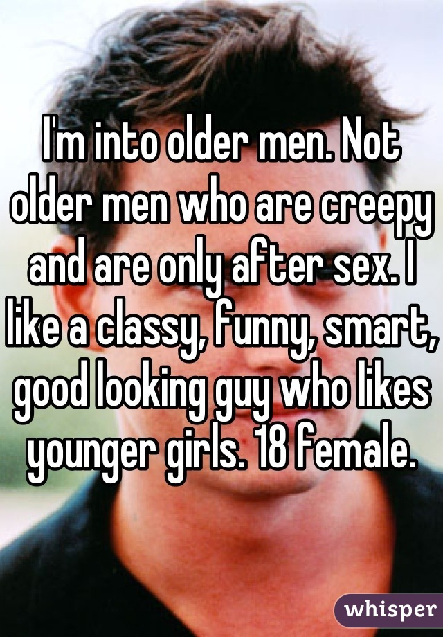 I'm into older men. Not older men who are creepy and are only after sex. I like a classy, funny, smart, good looking guy who likes younger girls. 18 female.