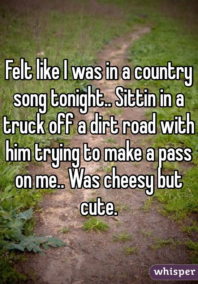 Felt like I was in a country song tonight.. Sittin in a truck off a dirt road with him trying to make a pass on me.. Was cheesy but cute.