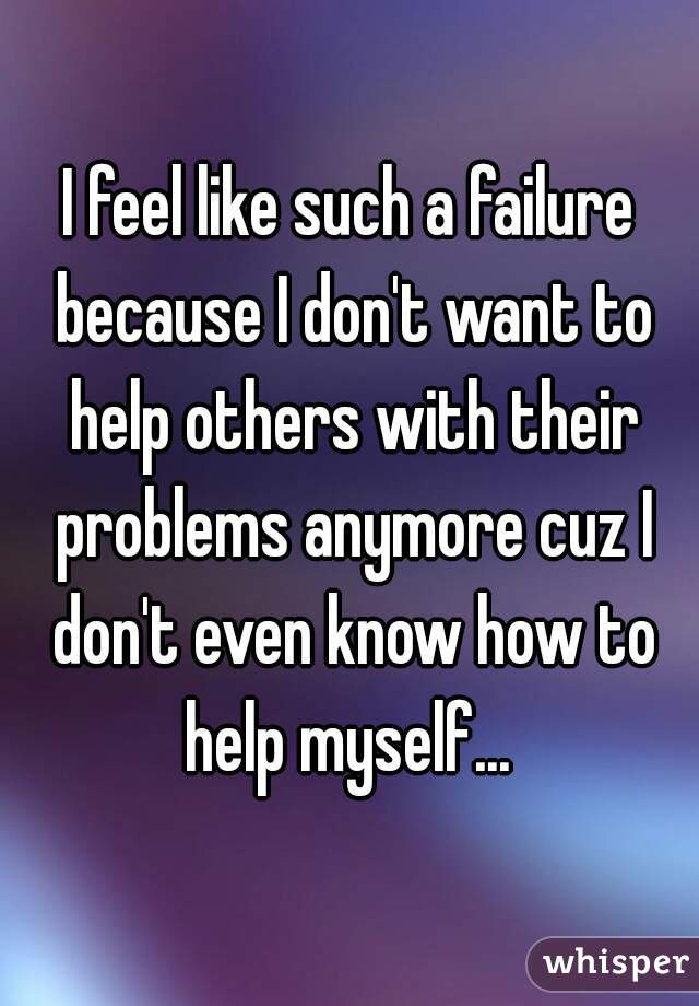 I feel like such a failure because I don't want to help others with their problems anymore cuz I don't even know how to help myself...