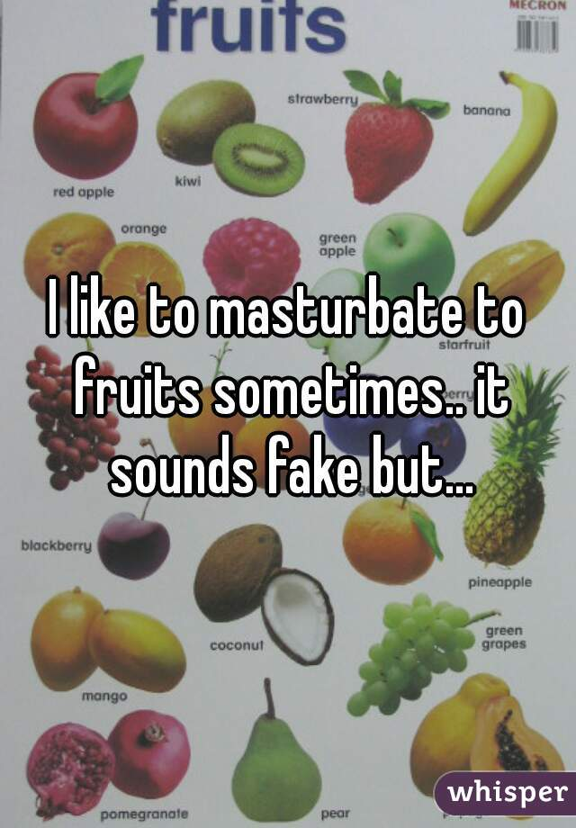 I like to masturbate to fruits sometimes.. it sounds fake but...