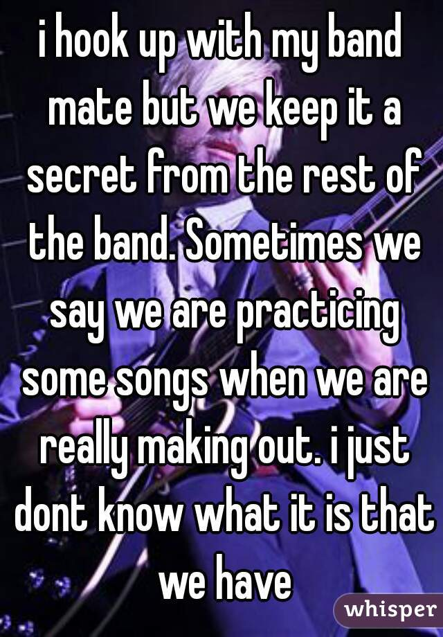 i hook up with my band mate but we keep it a secret from the rest of the band. Sometimes we say we are practicing some songs when we are really making out. i just dont know what it is that we have