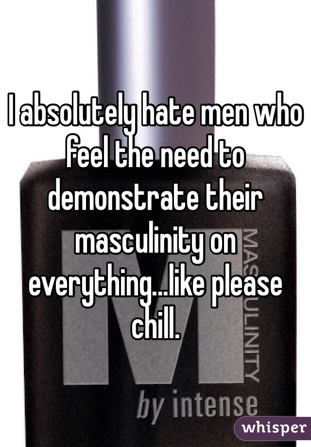 I absolutely hate men who feel the need to demonstrate their masculinity on everything...like please chill.