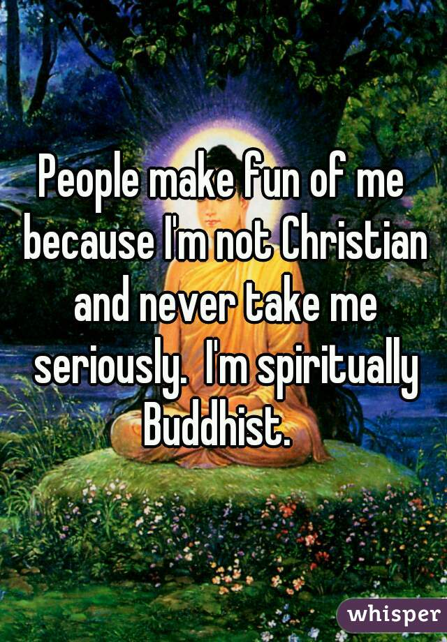 People make fun of me because I'm not Christian and never take me seriously.  I'm spiritually Buddhist.