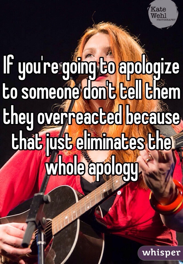 If you're going to apologize to someone don't tell them they overreacted because that just eliminates the whole apology