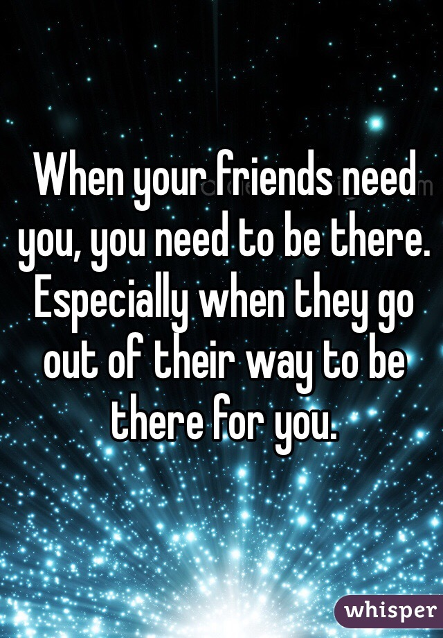 When your friends need you, you need to be there. Especially when they go out of their way to be there for you.