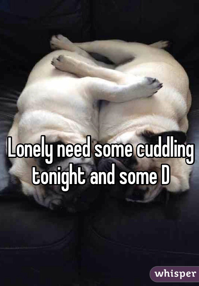 Lonely need some cuddling tonight and some D