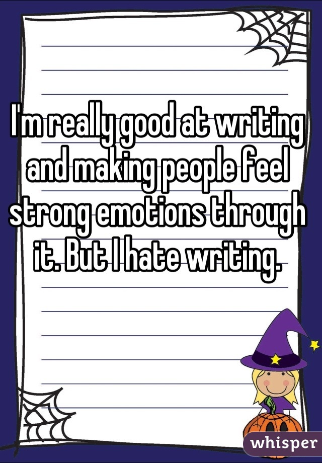 I'm really good at writing and making people feel strong emotions through it. But I hate writing.