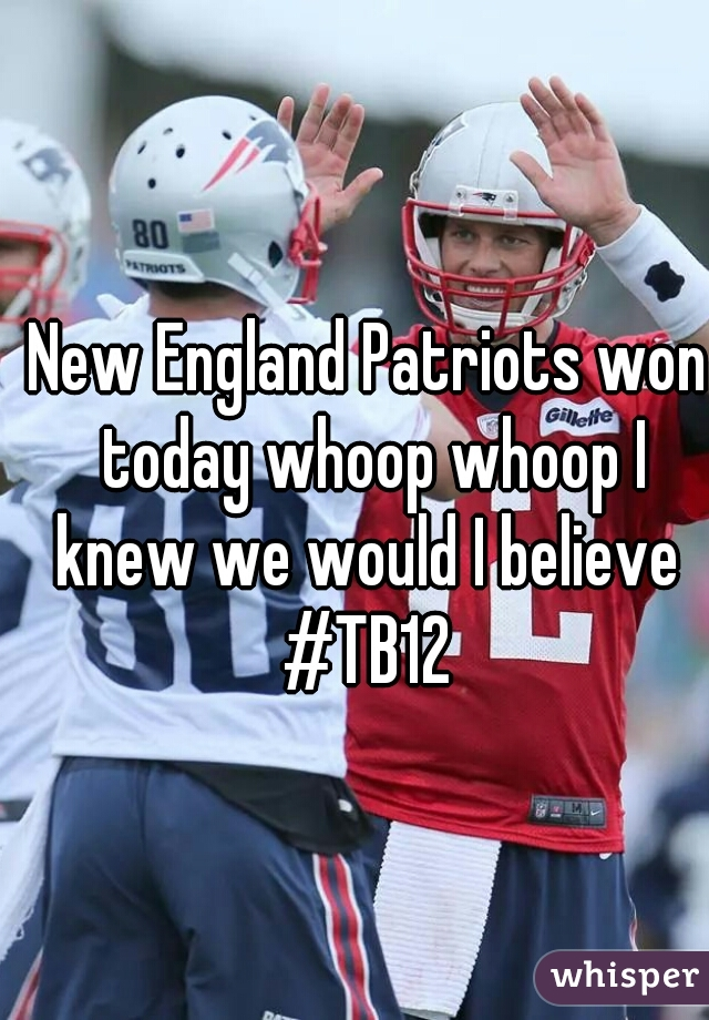 New England Patriots won today whoop whoop I knew we would I believe  #TB12