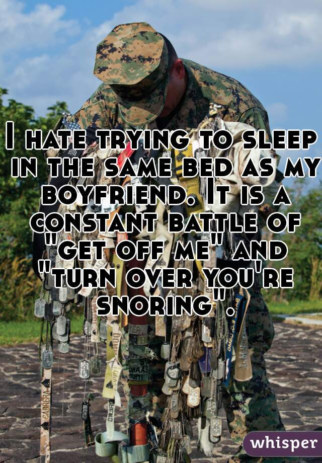 """I hate trying to sleep in the same bed as my boyfriend. It is a constant battle of """"get off me"""" and """"turn over you're snoring""""."""