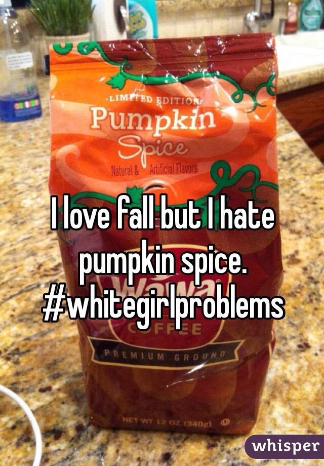 I love fall but I hate pumpkin spice. #whitegirlproblems