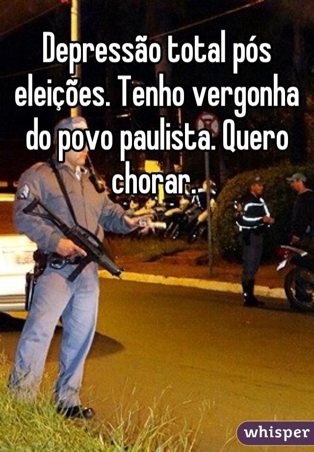 Depressão total pós eleições. Tenho vergonha do povo paulista. Quero chorar.