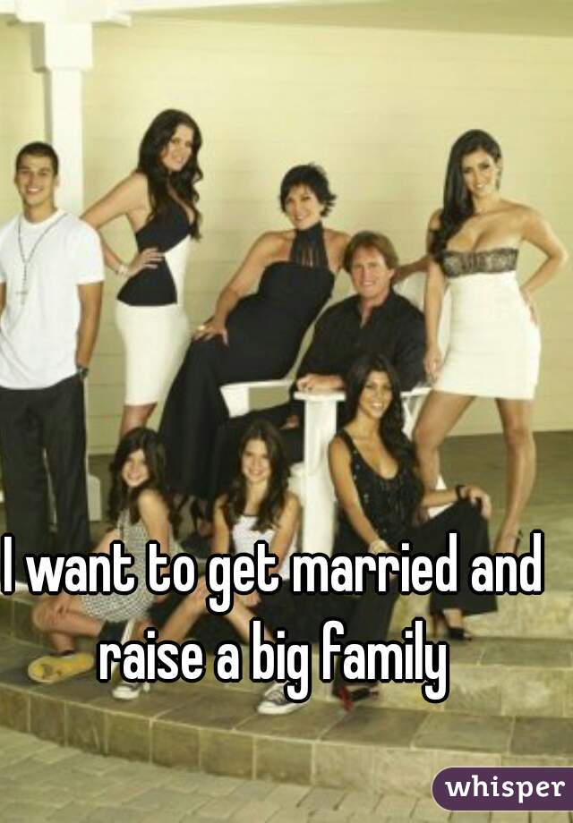 I want to get married and raise a big family