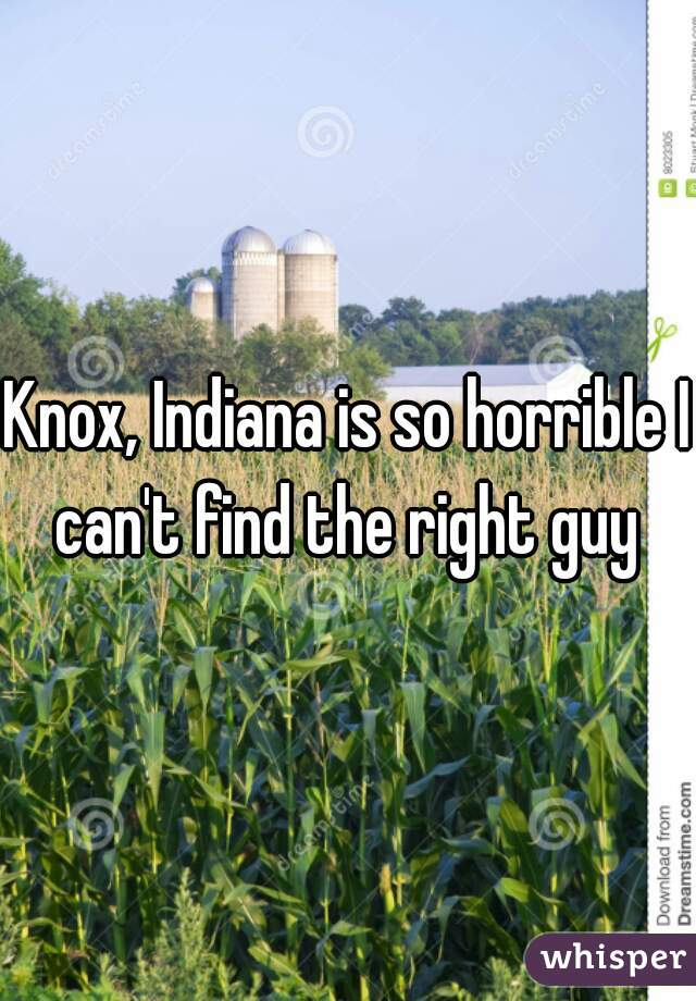 Knox, Indiana is so horrible I can't find the right guy