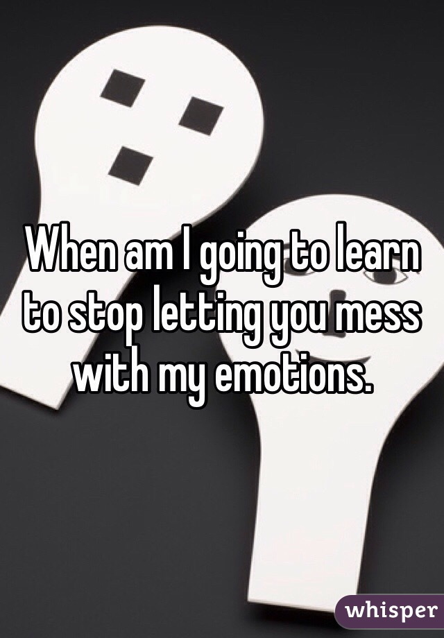 When am I going to learn to stop letting you mess with my emotions.