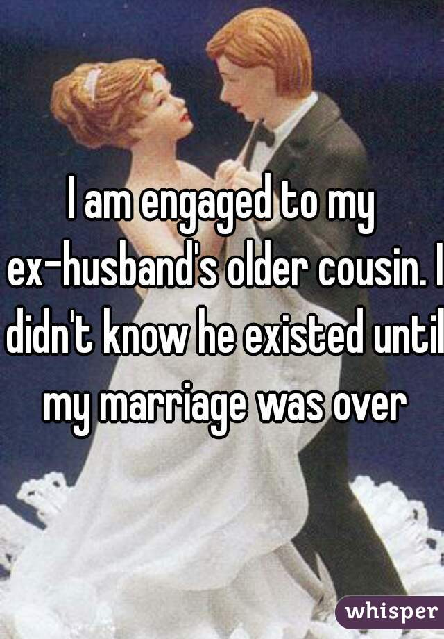 I am engaged to my ex-husband's older cousin. I didn't know he existed until my marriage was over