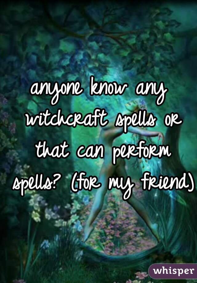 anyone know any witchcraft spells or that can perform spells? (for my friend)