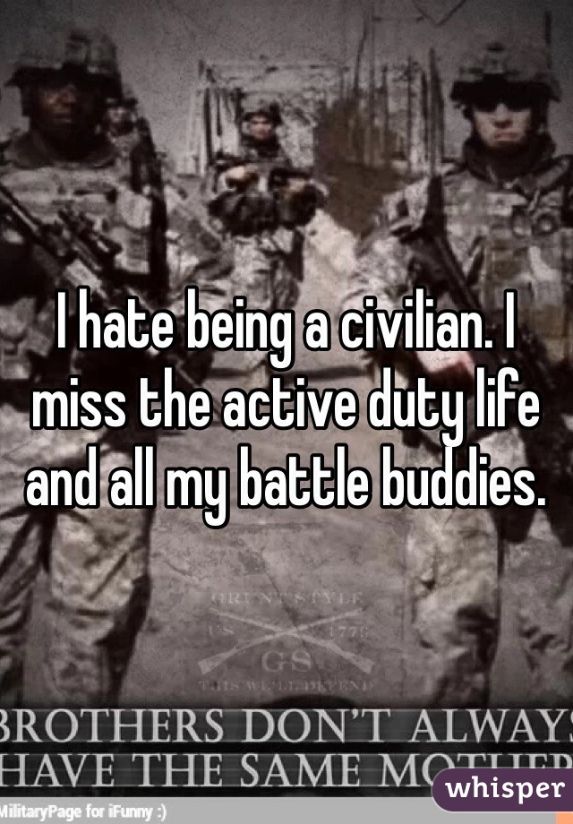 I hate being a civilian. I miss the active duty life and all my battle buddies.