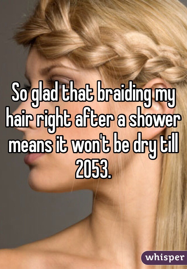 So glad that braiding my hair right after a shower means it won't be dry till 2053.