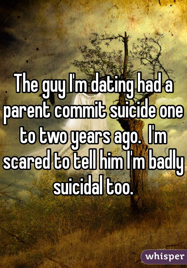 The guy I'm dating had a parent commit suicide one to two years ago.  I'm scared to tell him I'm badly suicidal too.