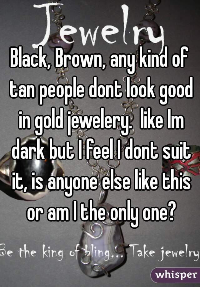 Black, Brown, any kind of tan people dont look good in gold jewelery.  like Im dark but I feel I dont suit it, is anyone else like this or am I the only one?