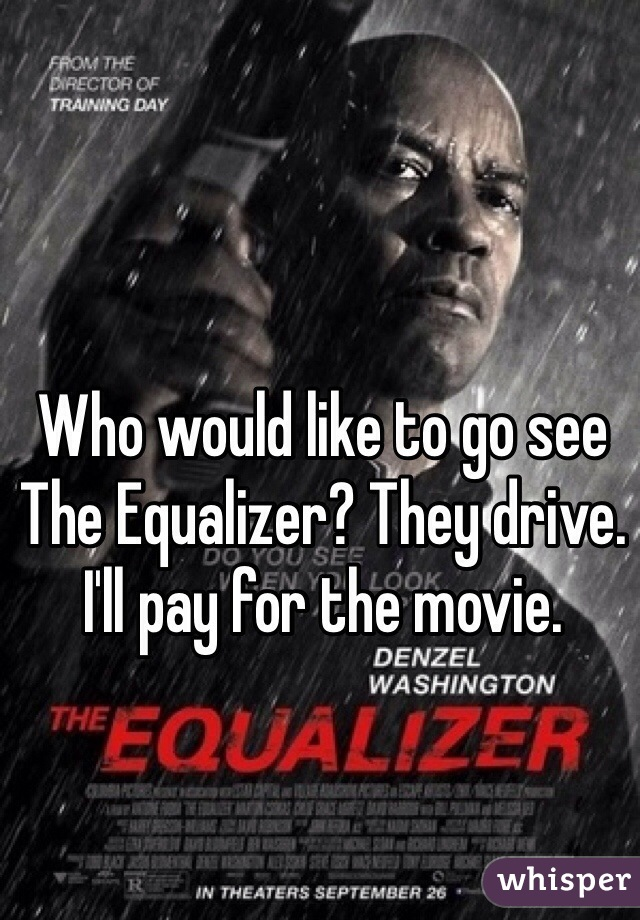 Who would like to go see The Equalizer? They drive. I'll pay for the movie.
