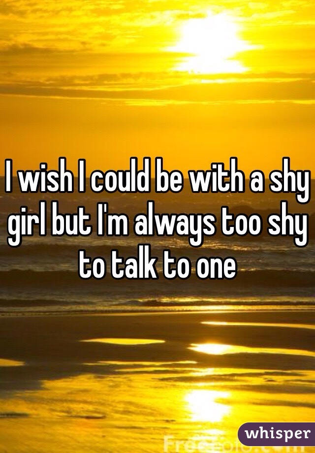 I wish I could be with a shy girl but I'm always too shy to talk to one