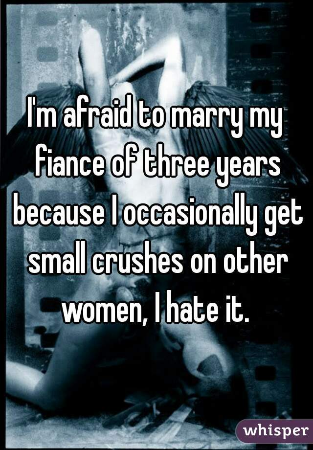 I'm afraid to marry my fiance of three years because I occasionally get small crushes on other women, I hate it.