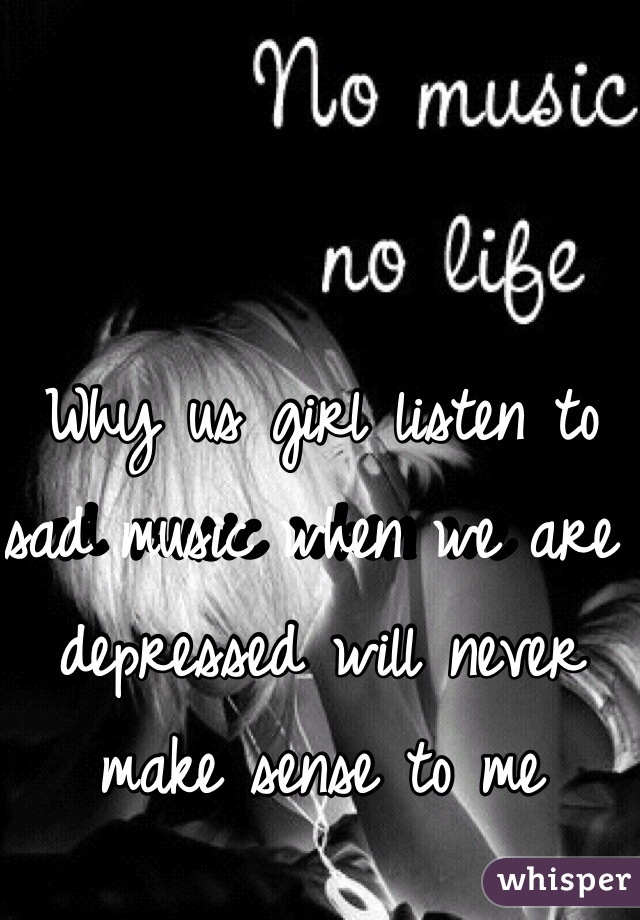 Why us girl listen to sad music when we are depressed will never make sense to me