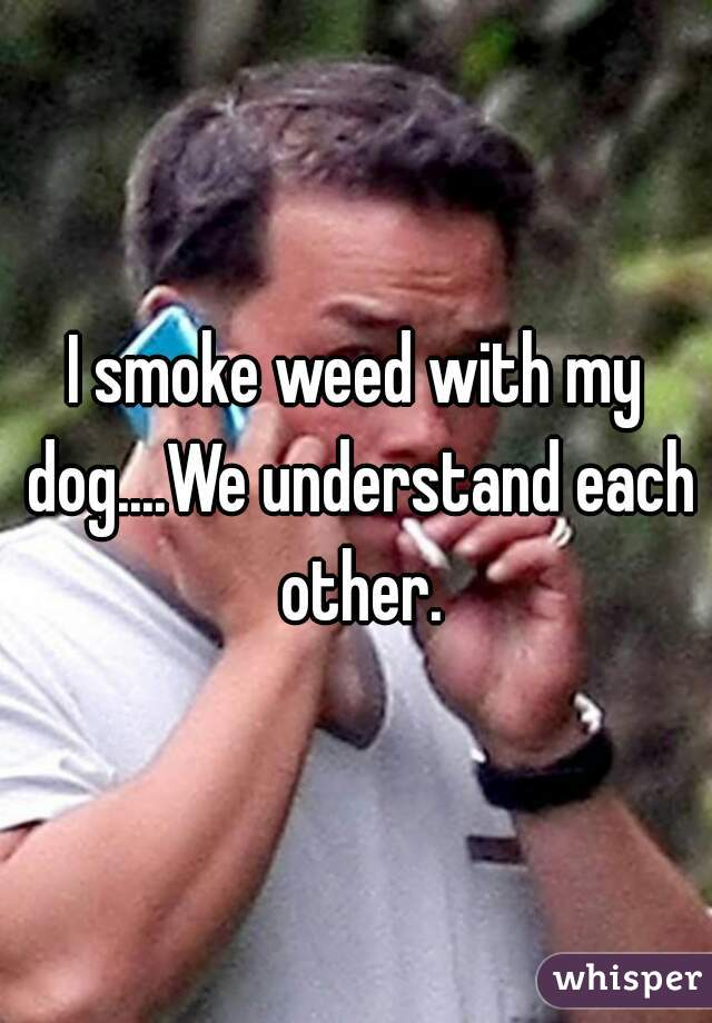 I smoke weed with my dog....We understand each other.