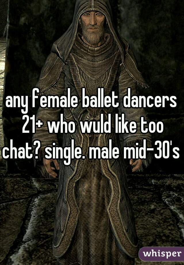 any female ballet dancers 21+ who wuld like too chat? single. male mid-30's