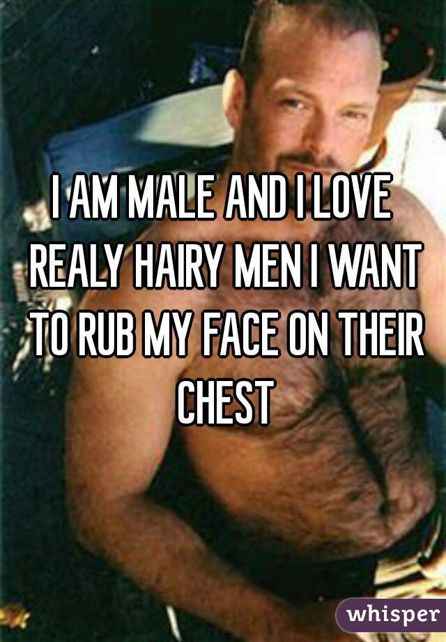 I AM MALE AND I LOVE REALY HAIRY MEN I WANT TO RUB MY FACE ON THEIR CHEST