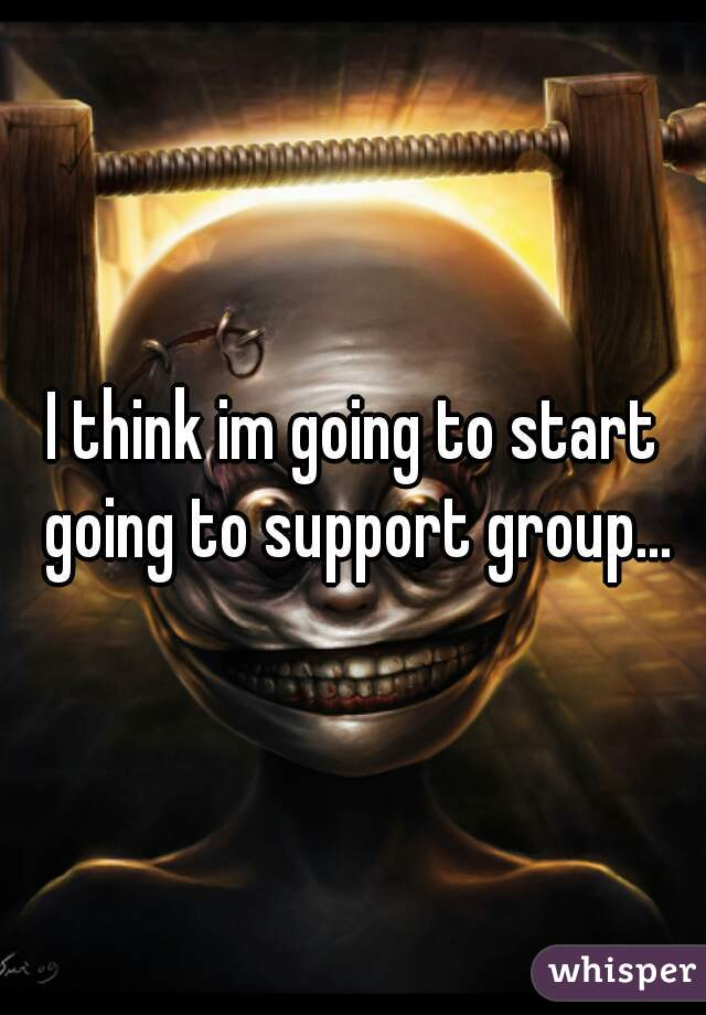 I think im going to start going to support group...