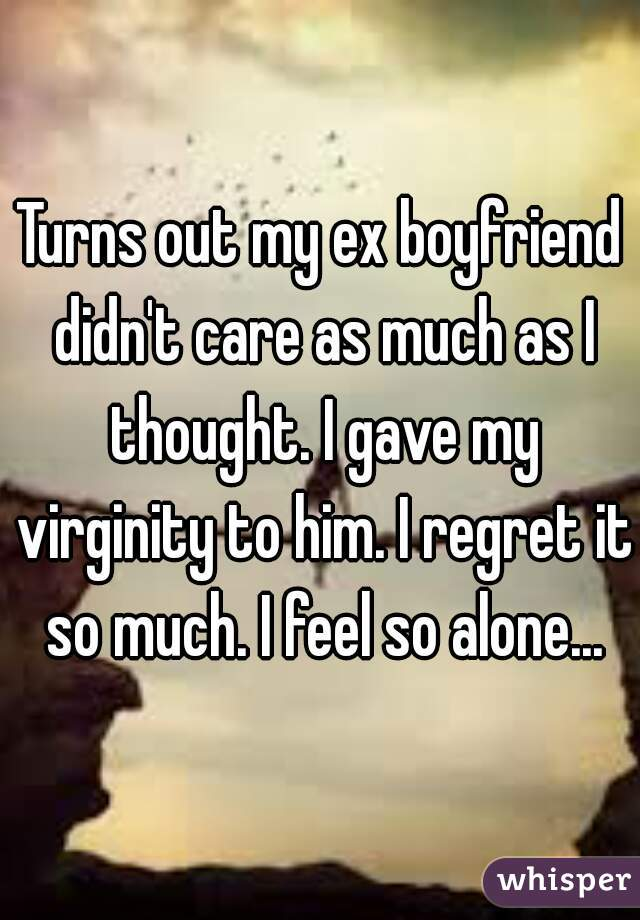 Turns out my ex boyfriend didn't care as much as I thought. I gave my virginity to him. I regret it so much. I feel so alone...