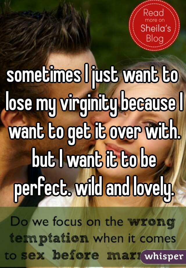 sometimes I just want to lose my virginity because I want to get it over with. but I want it to be perfect. wild and lovely.