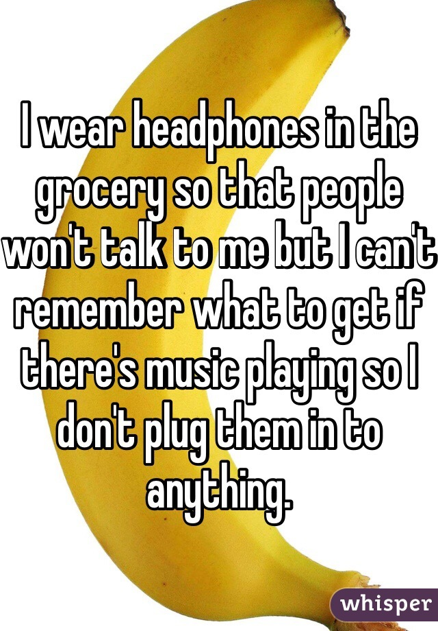 I wear headphones in the grocery so that people won't talk to me but I can't remember what to get if there's music playing so I don't plug them in to anything.