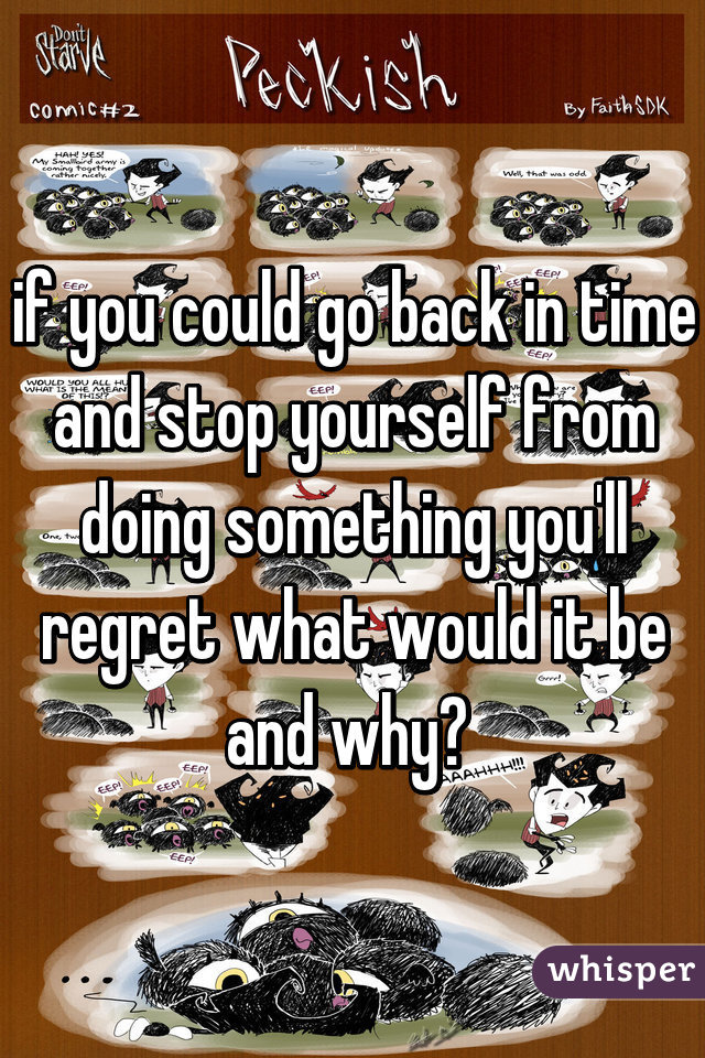 if you could go back in time and stop yourself from doing something you'll regret what would it be and why?