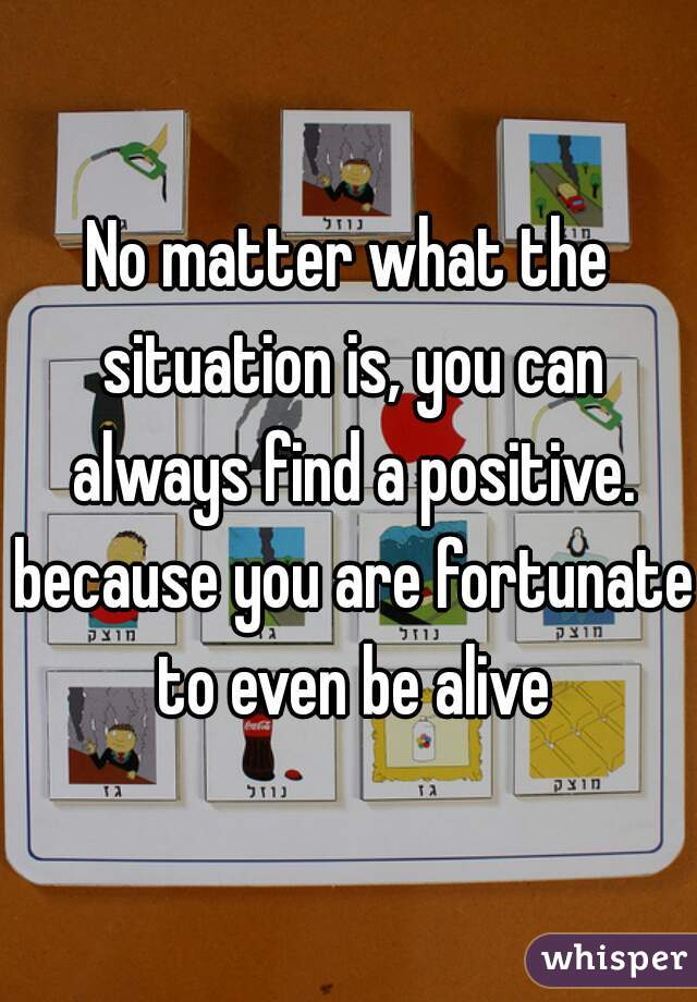No matter what the situation is, you can always find a positive. because you are fortunate to even be alive