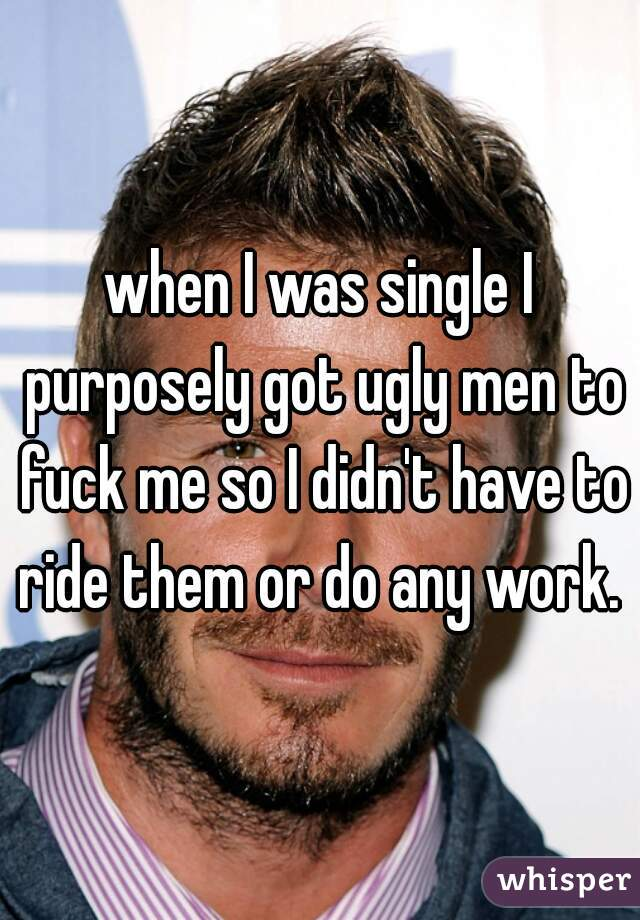 when I was single I purposely got ugly men to fuck me so I didn't have to ride them or do any work.