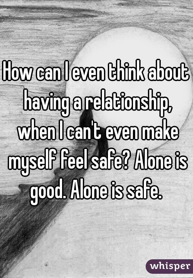 How can I even think about having a relationship, when I can't even make myself feel safe? Alone is good. Alone is safe.