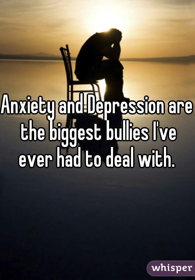 Anxiety and Depression are the biggest bullies I've ever had to deal with.