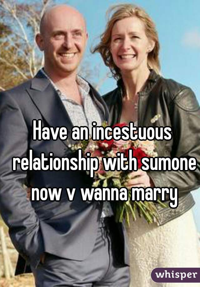 Have an incestuous relationship with sumone now v wanna marry