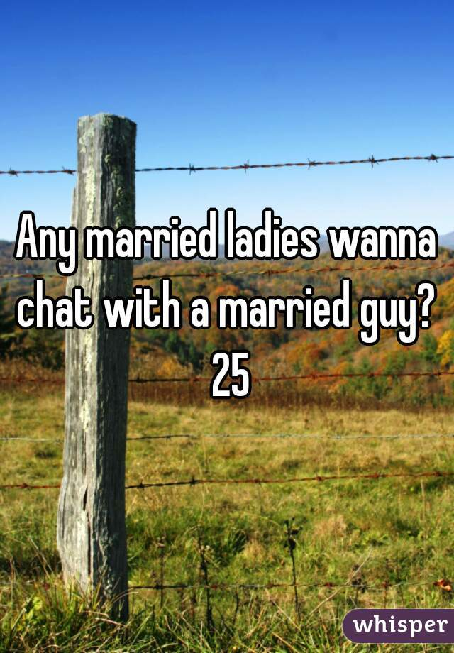 Any married ladies wanna chat with a married guy?  25
