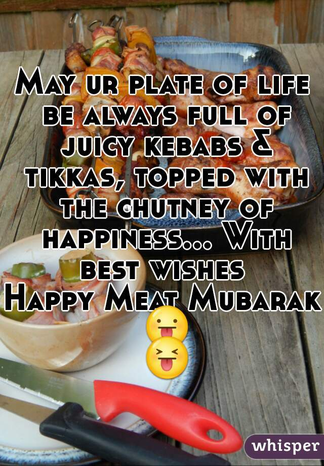 May ur plate of life be always full of juicy kebabs & tikkas, topped with the chutney of happiness... With best wishes  Happy Meat Mubarak 😛 😝