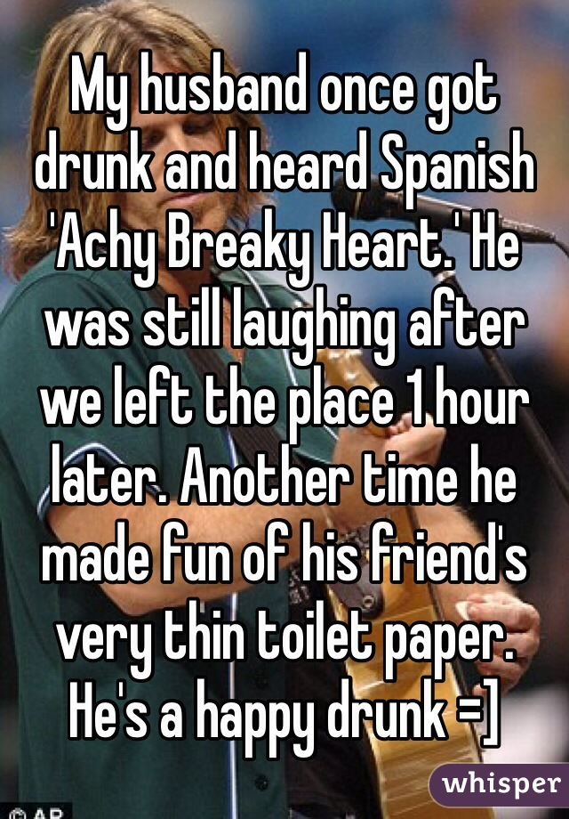 My husband once got drunk and heard Spanish 'Achy Breaky Heart.' He was still laughing after we left the place 1 hour later. Another time he made fun of his friend's very thin toilet paper. He's a happy drunk =]