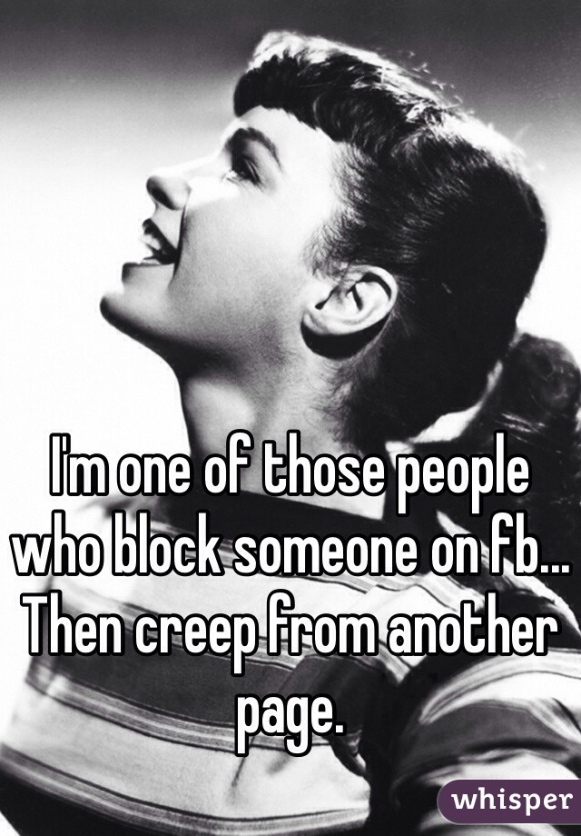 I'm one of those people who block someone on fb... Then creep from another page.