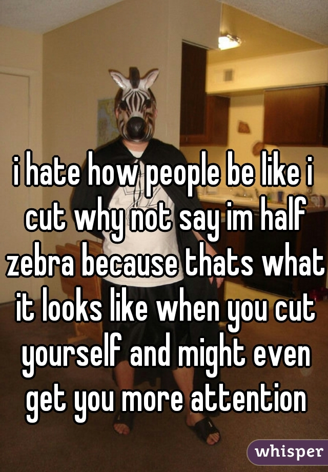 i hate how people be like i cut why not say im half zebra because thats what it looks like when you cut yourself and might even get you more attention