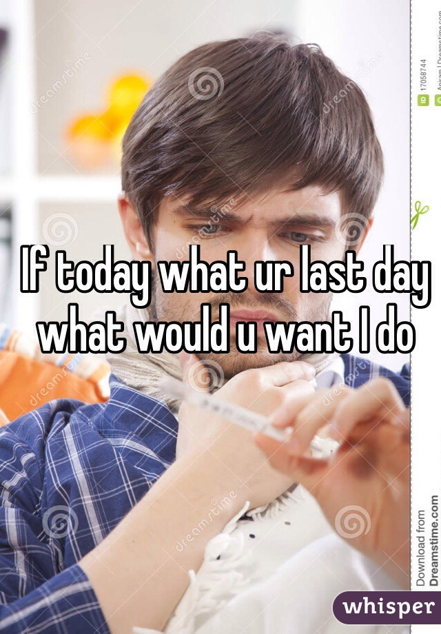 If today what ur last day what would u want I do
