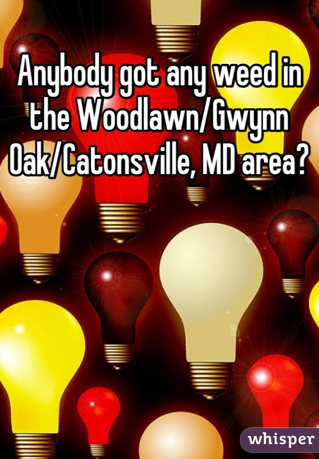 Anybody got any weed in the Woodlawn/Gwynn Oak/Catonsville, MD area?